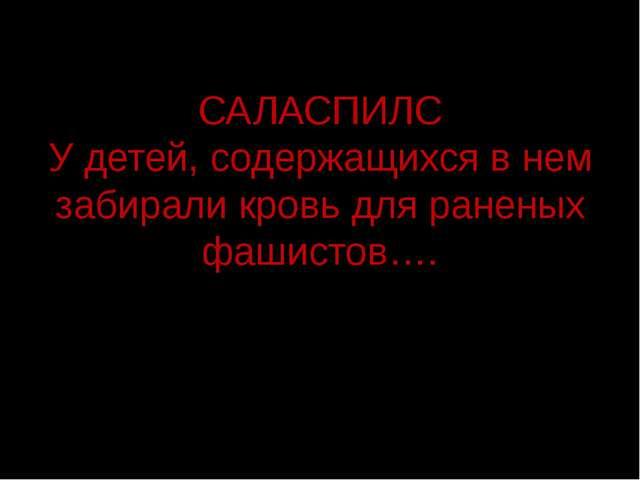 САЛАСПИЛС У детей, содержащихся в нем забирали кровь для раненых фашистов….