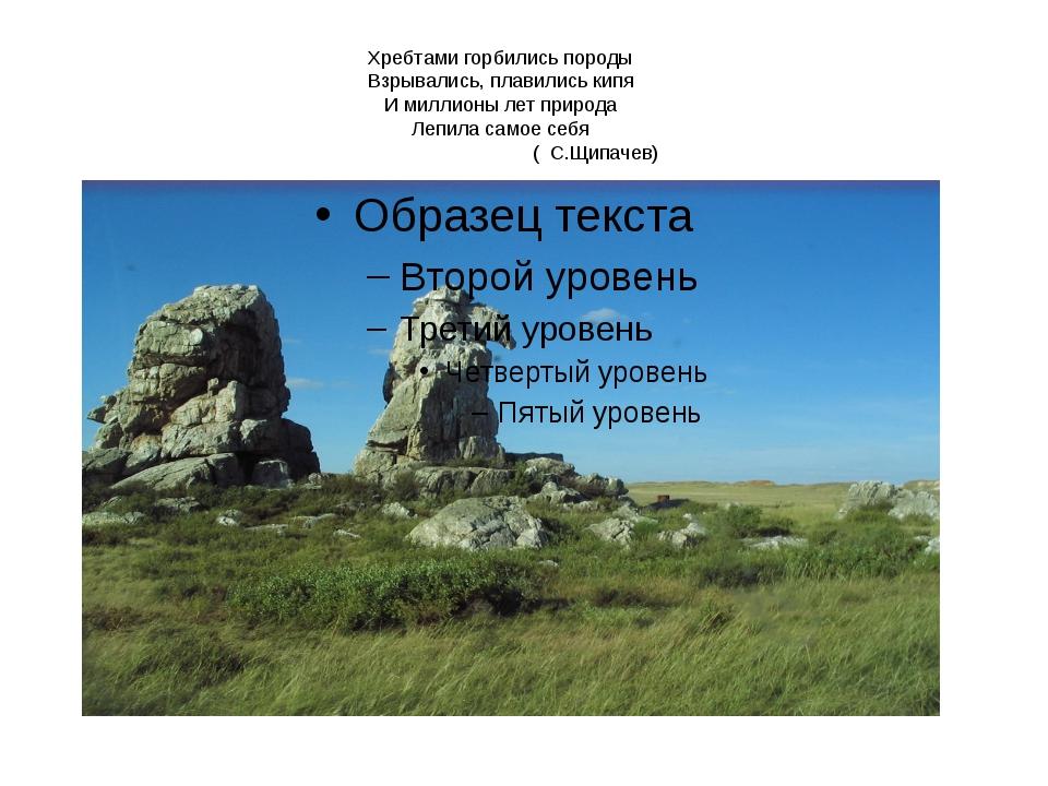 Хребтами горбились породы Взрывались, плавились кипя И миллионы лет природа Л...