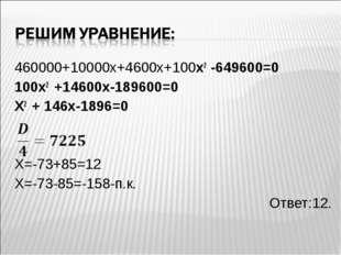 460000+10000х+4600х+100х2 -649600=0 100х2 +14600х-189600=0 Х2 + 146х-1896=0 Х