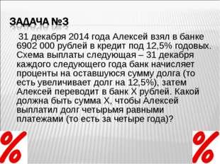 31 декабря 2014 года Алексей взял в банке 6902 000 рублей в кредит под 12,5%