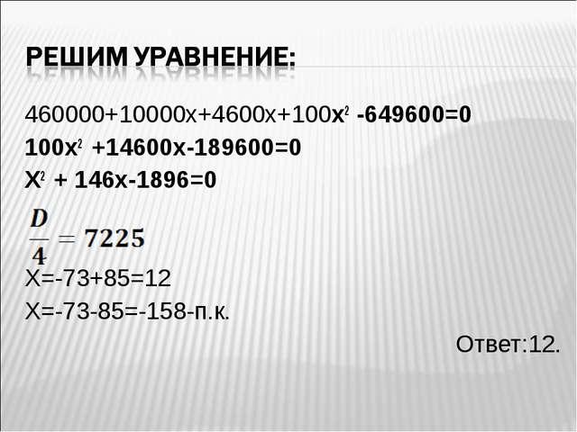 460000+10000х+4600х+100х2 -649600=0 100х2 +14600х-189600=0 Х2 + 146х-1896=0 Х...