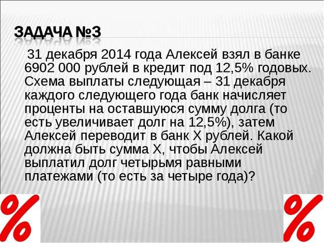 31 декабря 2014 года Алексей взял в банке 6902 000 рублей в кредит под 12,5%...