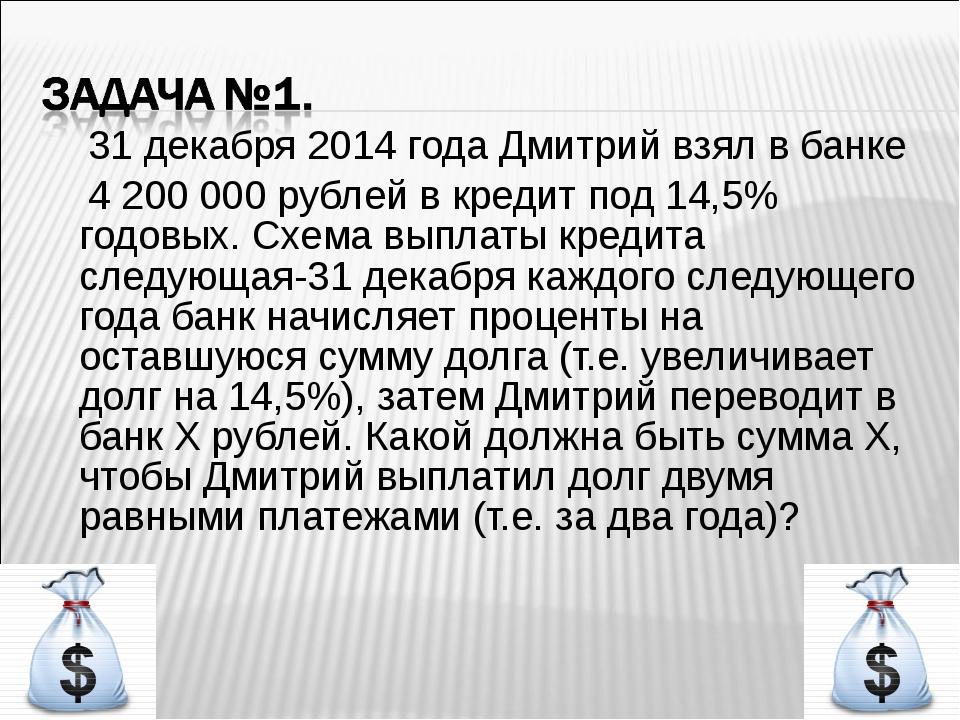 31 декабря 2014 года Дмитрий взял в банке 4 200 000 рублей в кредит под 14,5...