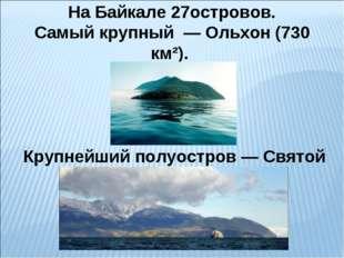 На Байкале 27островов. Самый крупный — Ольхон (730 км²). Крупнейший полуостр