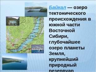 Байкал— озеро тектонического происхождения в южной части Восточной Сибири, г