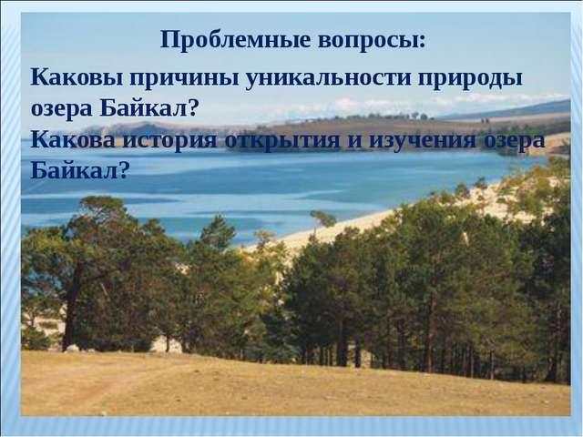 Проблемные вопросы: Каковы причины уникальности природы озера Байкал? Какова...