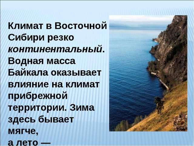 Климат в Восточной Сибири резко континентальный. Водная масса Байкала оказыва...