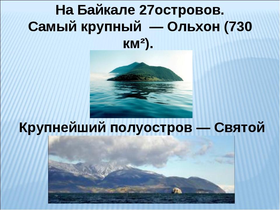 На Байкале 27островов. Самый крупный — Ольхон (730 км²). Крупнейший полуостр...