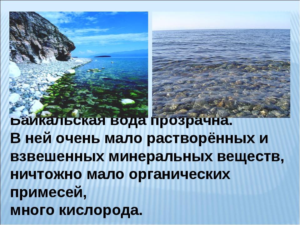 Байкальская вода прозрачна. В ней очень мало растворённых и взвешенных минера...