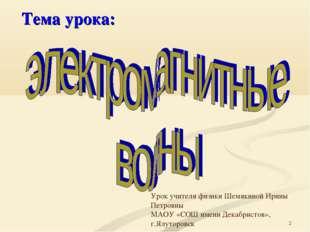 * Тема урока: Урок учителя физики Шемякиной Ирины Петровны МАОУ «СОШ имени Де