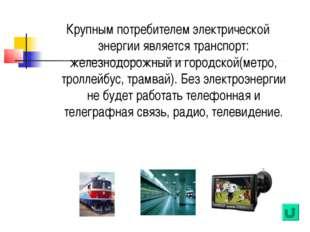 Крупным потребителем электрической энергии является транспорт: железнодорожны