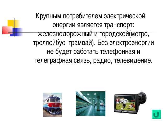 Крупным потребителем электрической энергии является транспорт: железнодорожны...