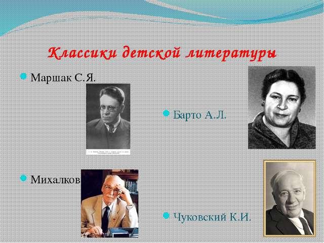 Классики детской литературы Маршак С.Я. Михалков С.В. Барто А.Л. Чуковский К.И.