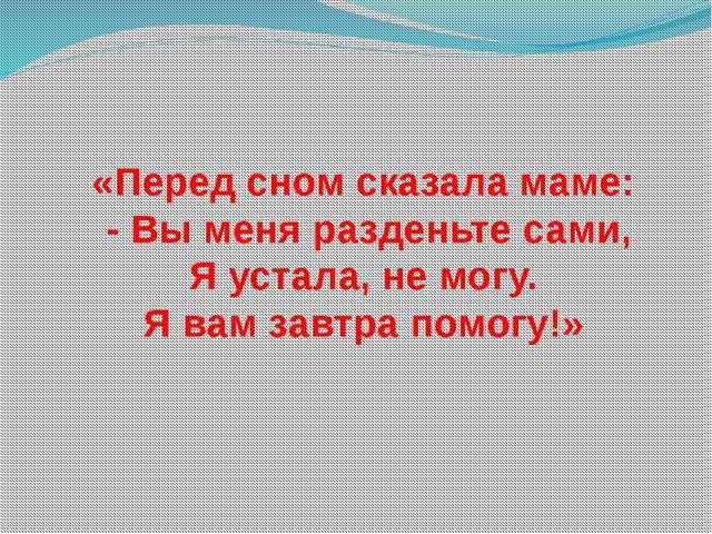 «Перед сном сказала маме: - Вы меня разденьте сами, Я устала, не могу. Я вам...