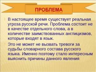 В настоящее время существует реальная угроза русской речи. Проблема состоит н