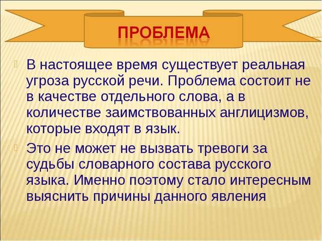 В настоящее время существует реальная угроза русской речи. Проблема состоит н...