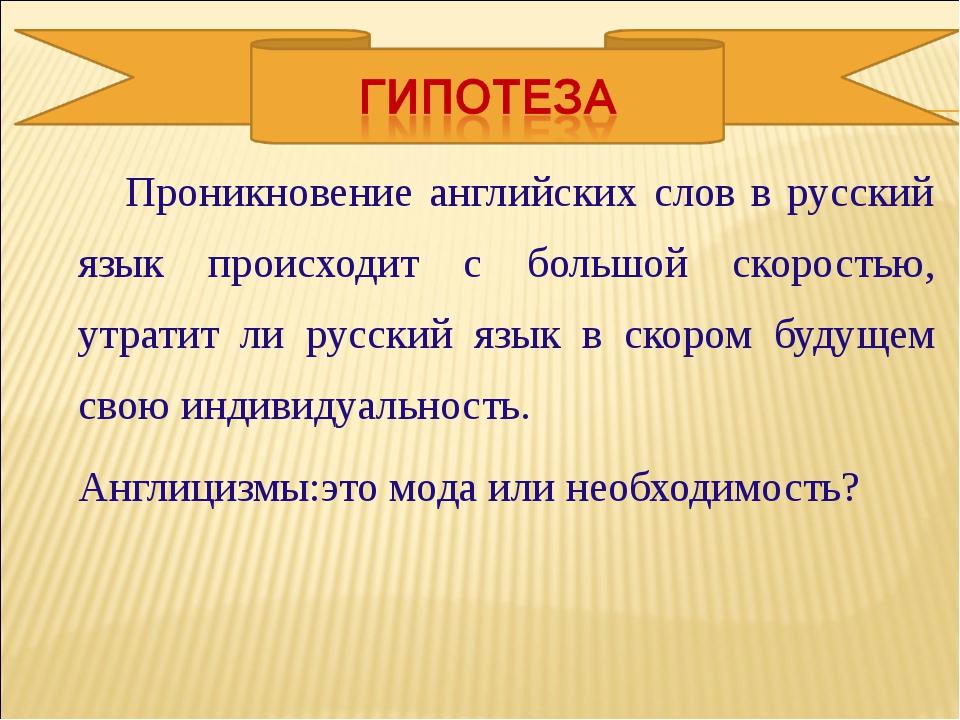 Проникновение английских слов в русский язык происходит с большой скоростью,...