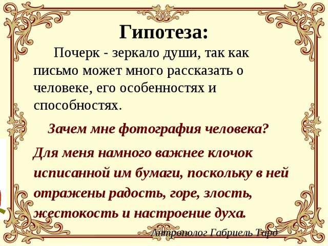 Гипотеза: Почерк - зеркало души, так как письмо может много рассказать о чел...
