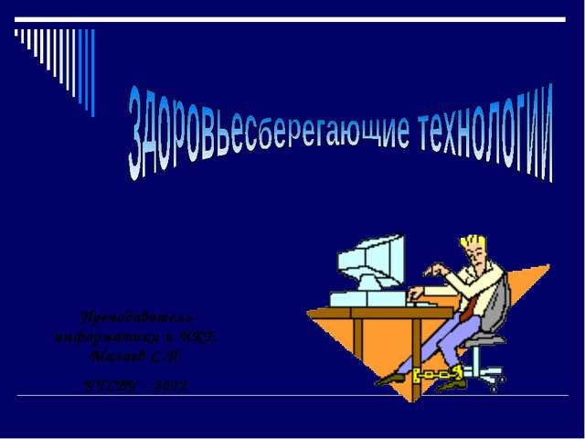 Преподаватель информатики и ИКТ, Малаев С.П. УГСВУ - 2012