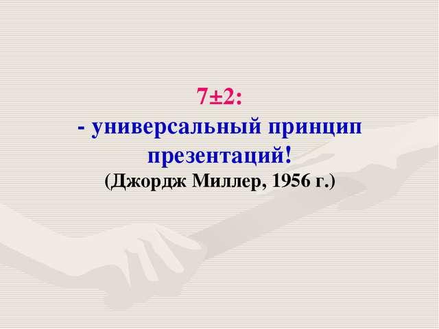 7±2: - универсальный принцип презентаций! (Джордж Миллер, 1956 г.)
