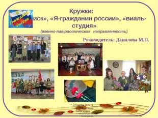 Кружки: «Поиск», «Я-гражданин россии», «виаль-студия» (военно-патриотическая