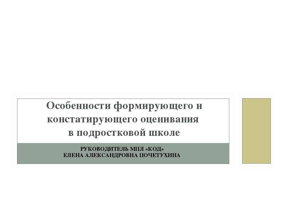 РУКОВОДИТЕЛЬ МПЛ «КОД» ЕЛЕНА АЛЕКСАНДРОВНА ПОЧЕТУХИНА Особенности формирующег...