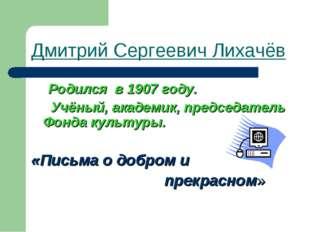 Дмитрий Сергеевич Лихачёв Родился в 1907 году. Учёный, академик, председатель