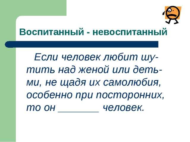 Воспитанный - невоспитанный Если человек любит шу-тить над женой или деть-ми,...