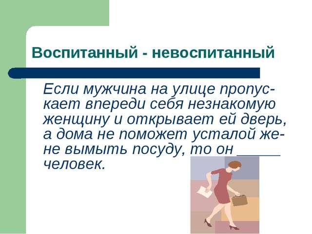 Воспитанный - невоспитанный Если мужчина на улице пропус-кает впереди себя не...