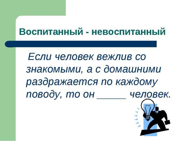 Воспитанный - невоспитанный Если человек вежлив со знакомыми, а с домашними р...