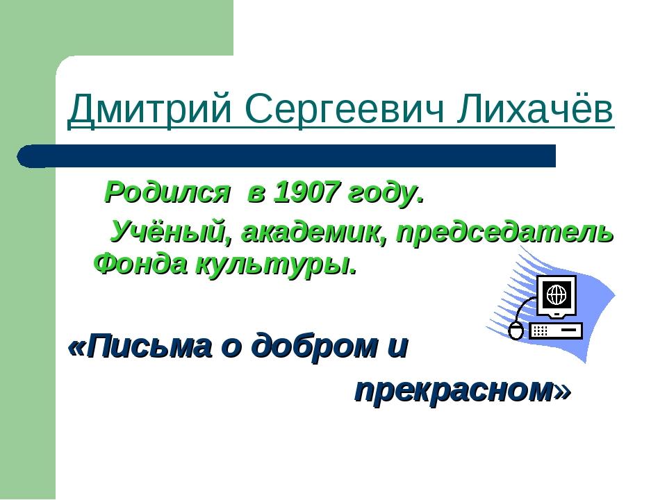 Дмитрий Сергеевич Лихачёв Родился в 1907 году. Учёный, академик, председатель...
