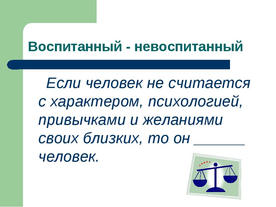 Воспитанный - невоспитанный Если человек не считается с характером, психологи...