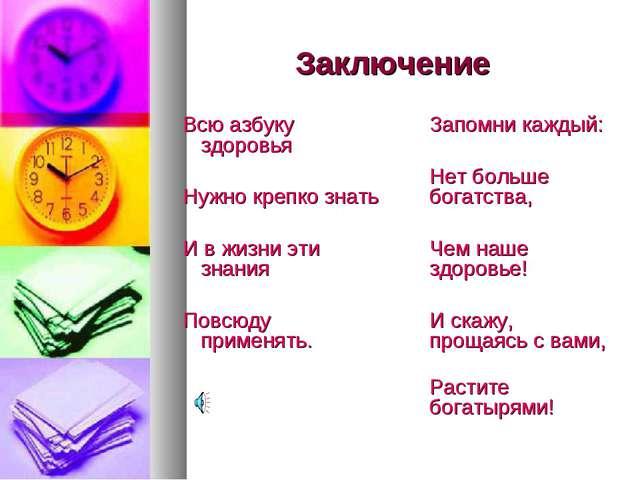 Заключение Всю азбуку здоровья Нужно крепко знать И в жизни эти знания Повсюд...