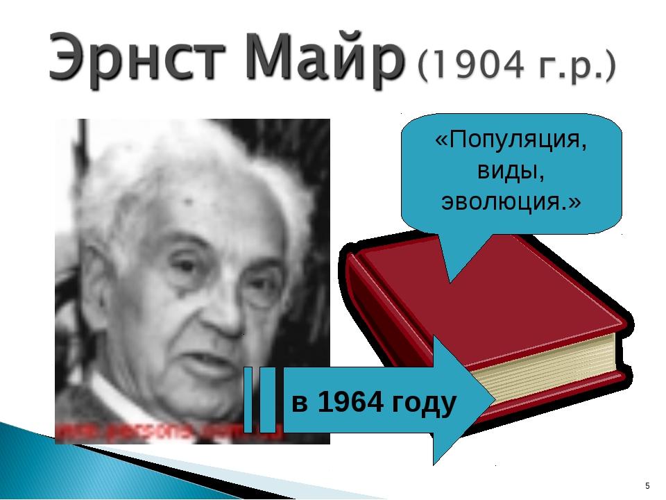 * в 1964 году «Популяция, виды, эволюция.»