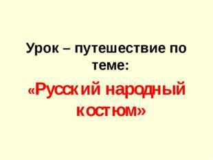 Урок – путешествие по теме: «Русский народный костюм»