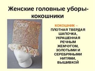 Женские головные уборы- кокошники КОКОШНИК – ПЛОТНАЯ ТВЕРДАЯ ШАПОЧКА, УКРАШЕН