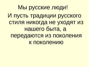 Мы русские люди! И пусть традиции русского стиля никогда не уходят из нашего