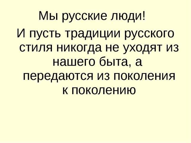 Мы русские люди! И пусть традиции русского стиля никогда не уходят из нашего...