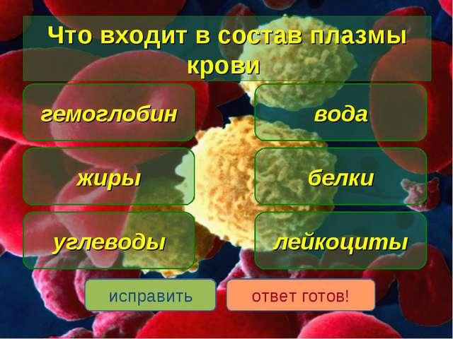 Что входит в состав плазмы крови вода жиры белки гемоглобин лейкоциты исправи...