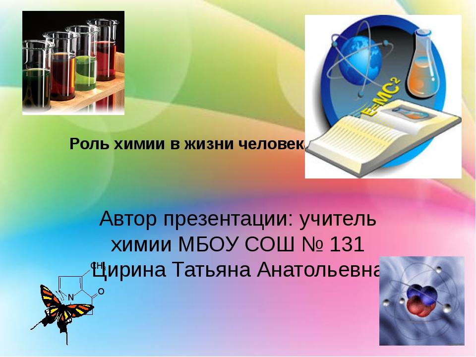 Роль химии в жизни человека. Автор презентации: учитель химии МБОУ СОШ № 131...