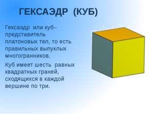ГЕКСАЭДР (КУБ) Гексаэдр или куб– представитель платоновых тел, то есть п