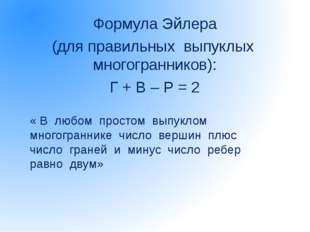 Формула Эйлера (для правильных выпуклых многогранников): Г + В – Р = 2 « В лю