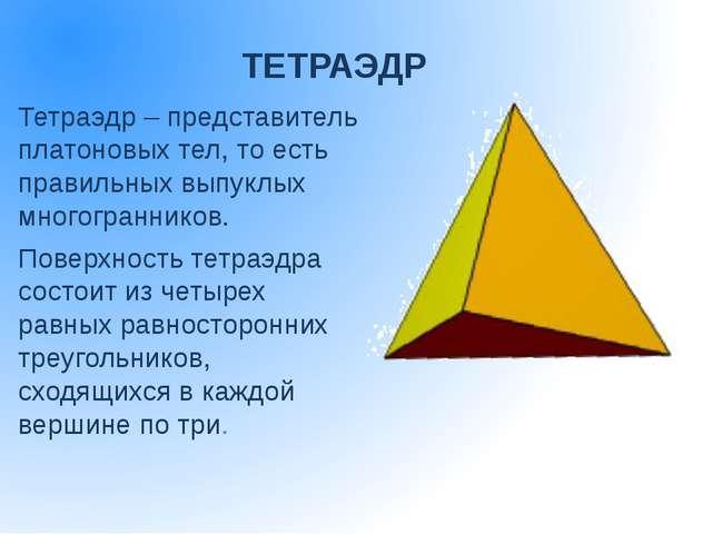 ТЕТРАЭДР Тетраэдр – представитель платоновых тел, то есть правильных выпуклых...