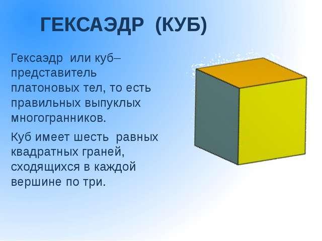 ГЕКСАЭДР (КУБ) Гексаэдр или куб– представитель платоновых тел, то есть п...