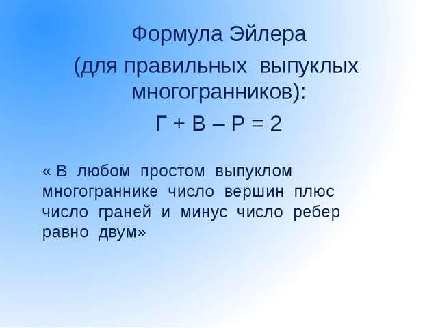 Формула Эйлера (для правильных выпуклых многогранников): Г + В – Р = 2 « В лю...