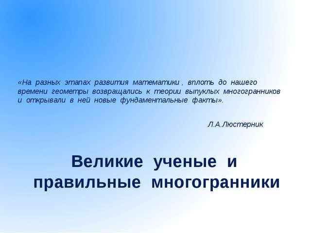 Великие ученые и правильные многогранники «На разных этапах развития математи...