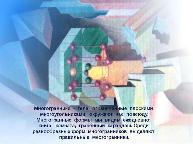 Многогранники - тела, ограниченные плоскими многоугольниками, окружают нас п...