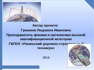 Автор проекта: Гришина Людмила Ивановна Преподаватель физики и математики вы