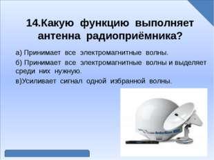 14.Какую функцию выполняет антенна радиоприёмника? а) Принимает все электром