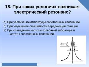 18. При каких условиях возникает электрический резонанс? а) При увеличении а